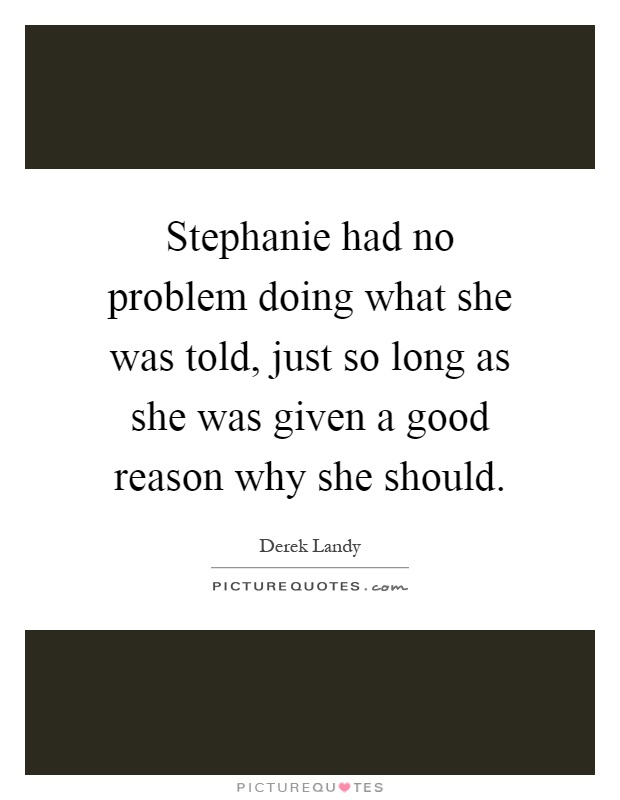 Stephanie had no problem doing what she was told, just so long as she was given a good reason why she should Picture Quote #1