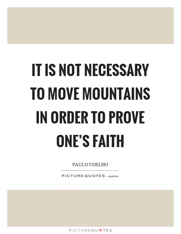 It is not necessary to move mountains in order to prove one's faith Picture Quote #1