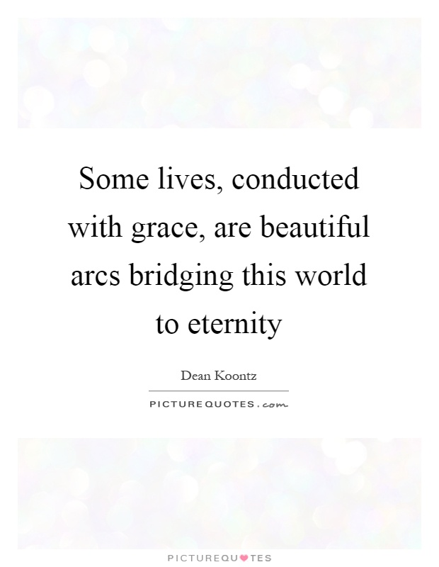 Some lives, conducted with grace, are beautiful arcs bridging this world to eternity Picture Quote #1