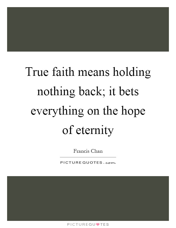 True faith means holding nothing back; it bets everything on the hope of eternity Picture Quote #1