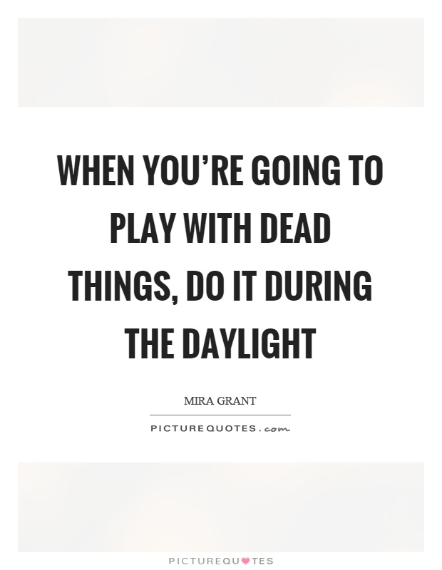 When you're going to play with dead things, do it during the daylight Picture Quote #1