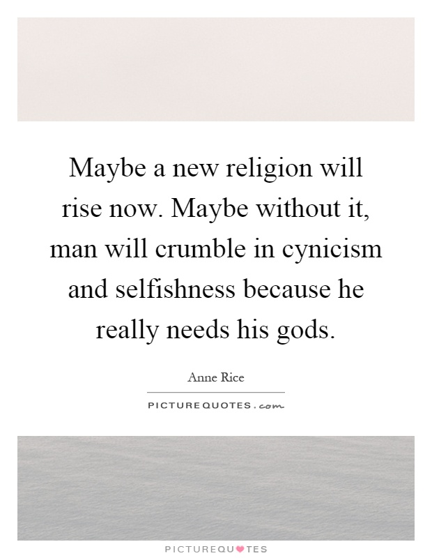 Maybe a new religion will rise now. Maybe without it, man will crumble in cynicism and selfishness because he really needs his gods Picture Quote #1