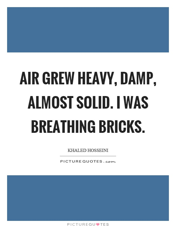 Air grew heavy, damp, almost solid. I was breathing bricks Picture Quote #1