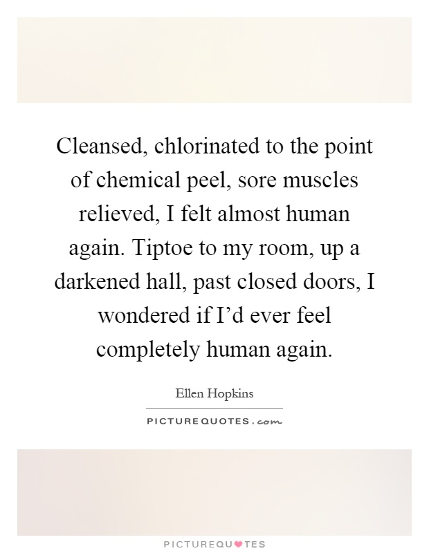 Cleansed, chlorinated to the point of chemical peel, sore muscles relieved, I felt almost human again. Tiptoe to my room, up a darkened hall, past closed doors, I wondered if I'd ever feel completely human again Picture Quote #1