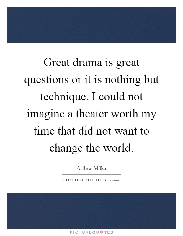 Great drama is great questions or it is nothing but technique. I could not imagine a theater worth my time that did not want to change the world Picture Quote #1