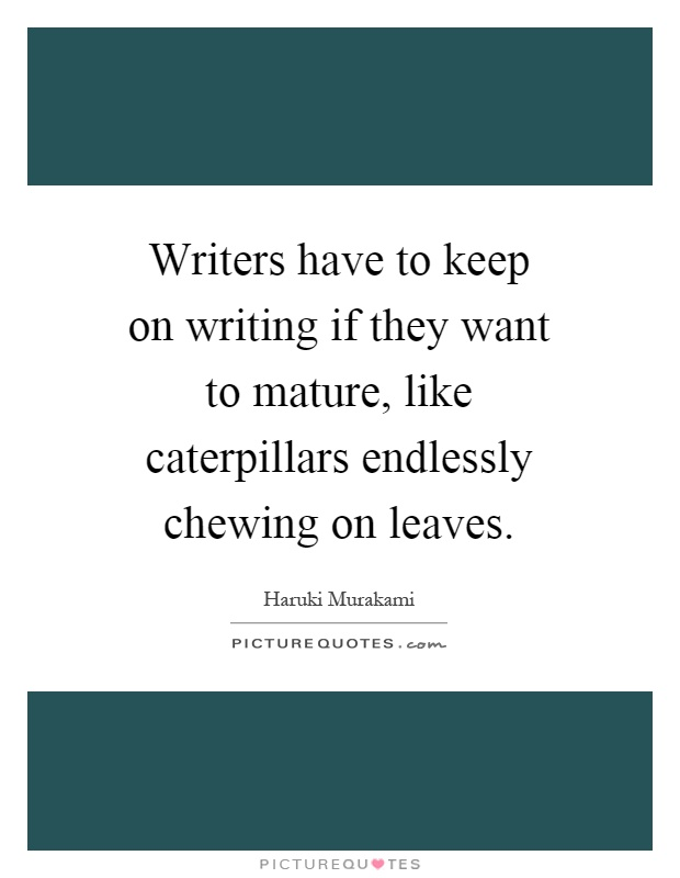 Writers have to keep on writing if they want to mature, like caterpillars endlessly chewing on leaves Picture Quote #1