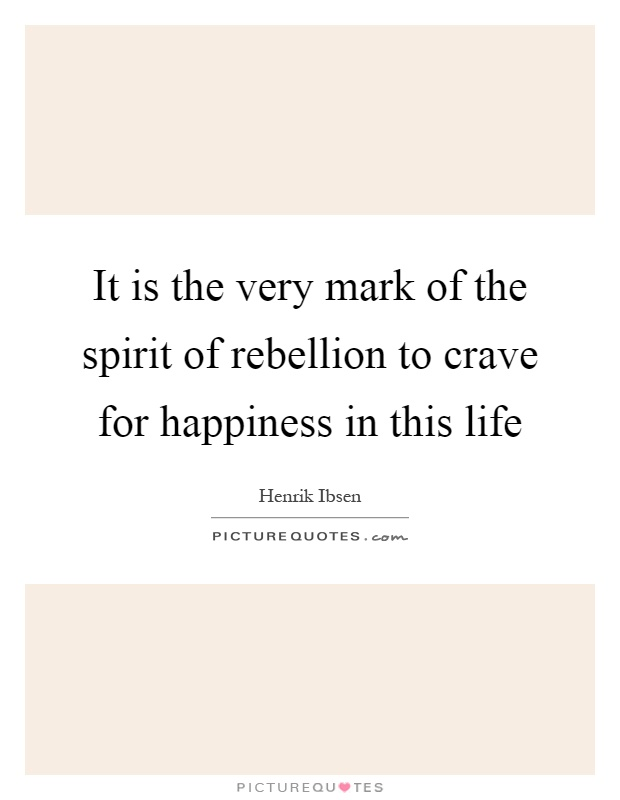 It is the very mark of the spirit of rebellion to crave for happiness in this life Picture Quote #1