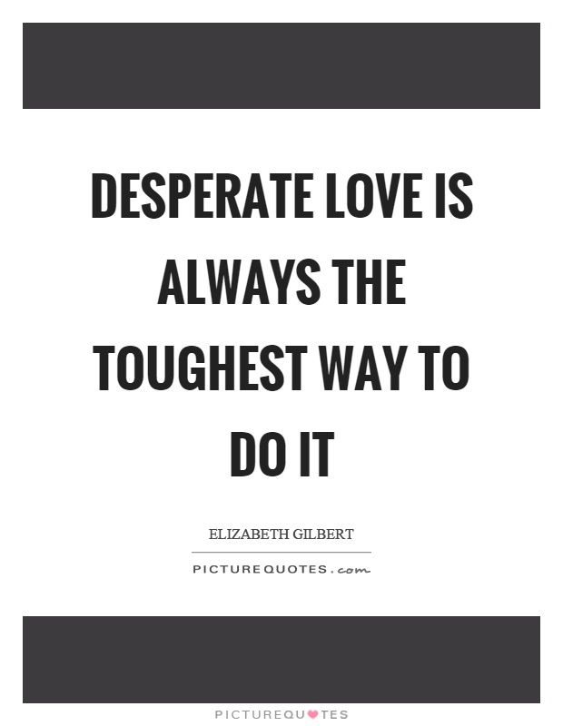 Desperate love is always the toughest way to do it Picture Quote #1