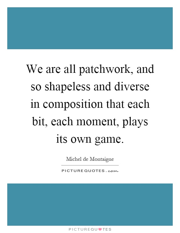 We are all patchwork, and so shapeless and diverse in composition that each bit, each moment, plays its own game Picture Quote #1