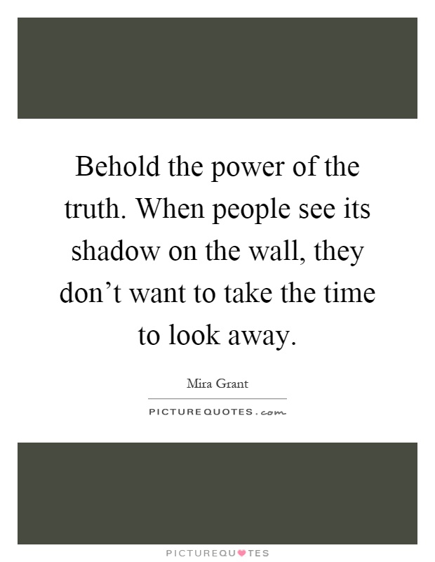 Behold the power of the truth. When people see its shadow on the wall, they don't want to take the time to look away Picture Quote #1