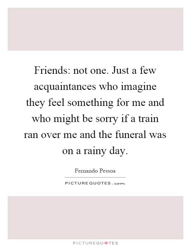 Friends: not one. Just a few acquaintances who imagine they feel something for me and who might be sorry if a train ran over me and the funeral was on a rainy day Picture Quote #1