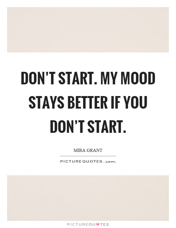 Don't start. My mood stays better if you don't start Picture Quote #1