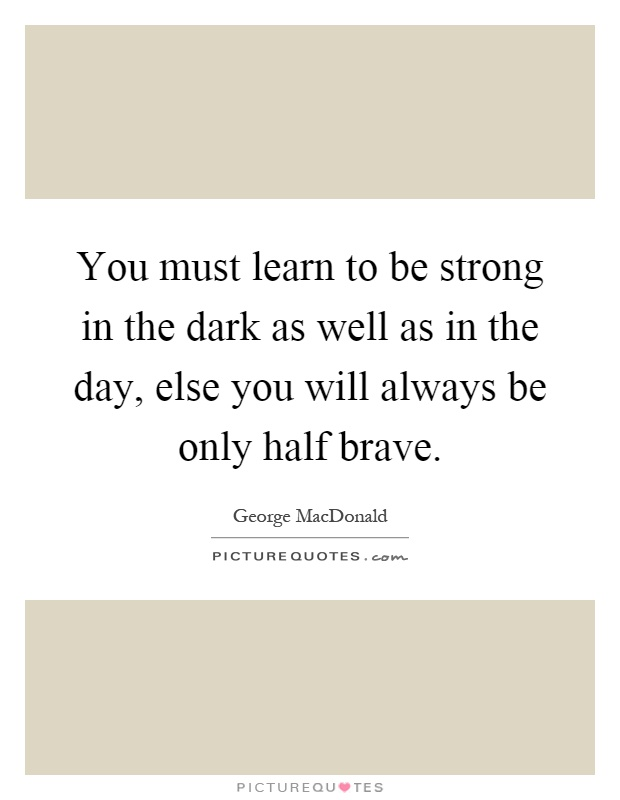 You must learn to be strong in the dark as well as in the day, else you will always be only half brave Picture Quote #1