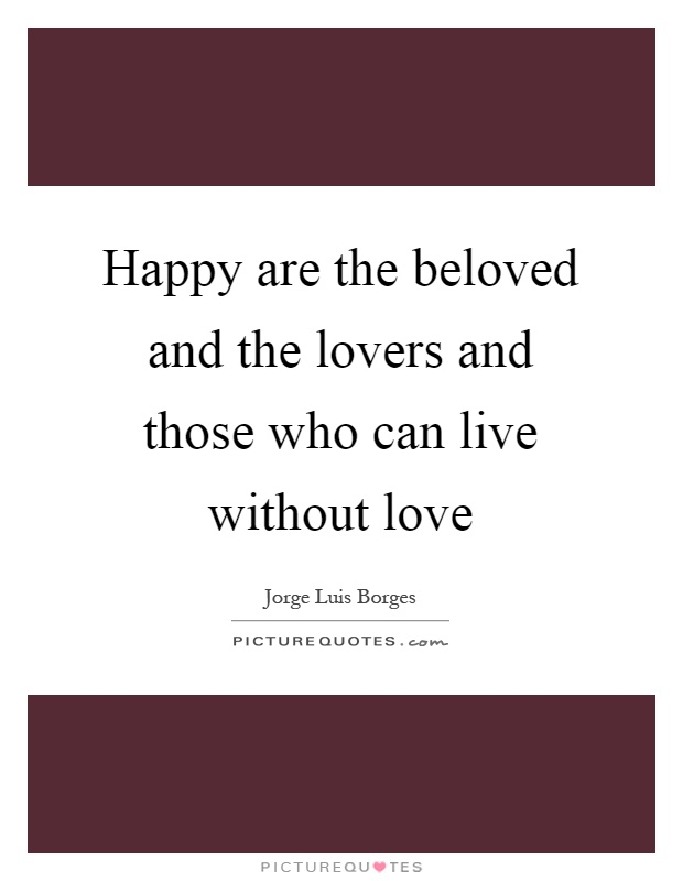 Happy are the beloved and the lovers and those who can live without love Picture Quote #1