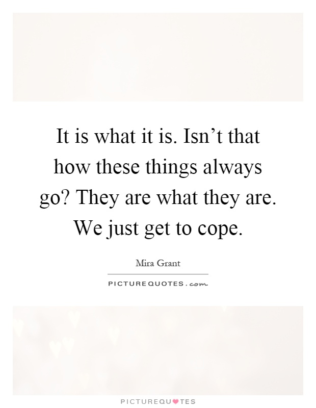 It is what it is. Isn't that how these things always go? They are what they are. We just get to cope Picture Quote #1