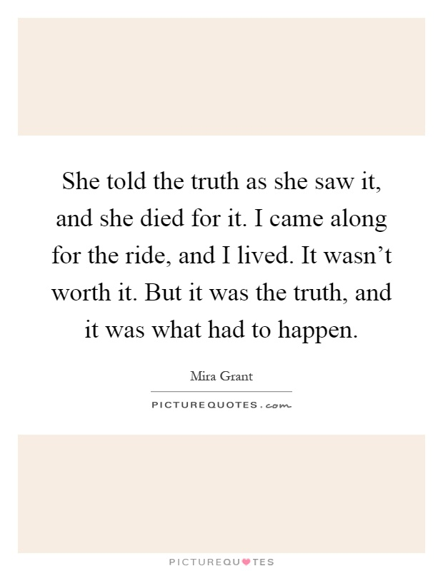 She told the truth as she saw it, and she died for it. I came along for the ride, and I lived. It wasn't worth it. But it was the truth, and it was what had to happen Picture Quote #1