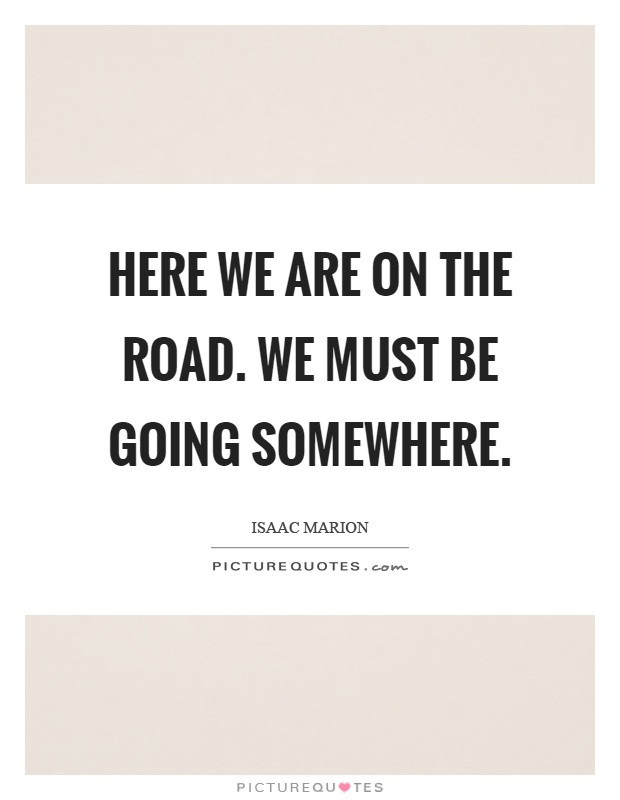 Here we are on the road. We must be going somewhere Picture Quote #1