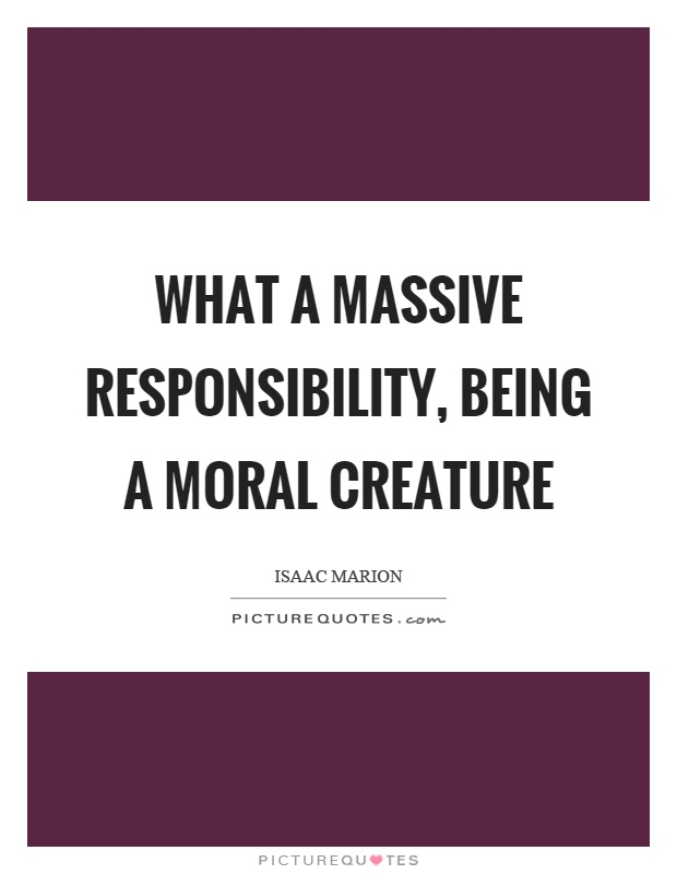 What a massive responsibility, being a moral creature Picture Quote #1