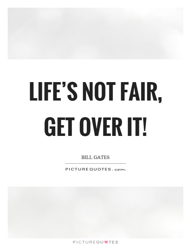 Life's not fair, get over it! Picture Quote #1
