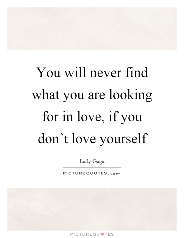 You Will Never Find What You Are Looking For In Love, If