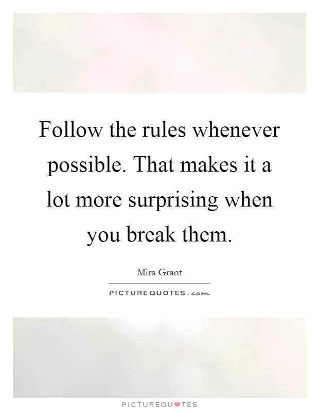 Follow the rules whenever possible. That makes it a lot more surprising when you break them Picture Quote #1