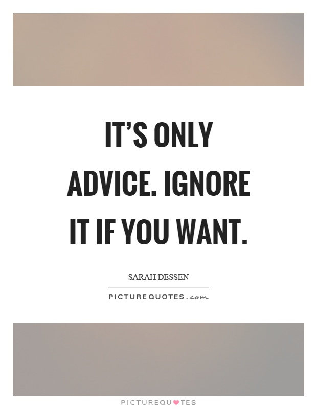 It's only advice. Ignore it if you want Picture Quote #1