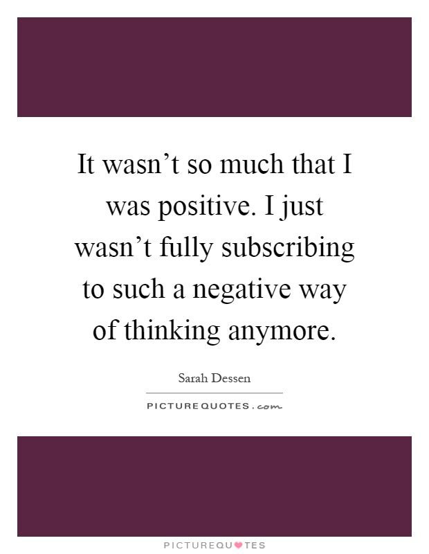 It wasn't so much that I was positive. I just wasn't fully subscribing to such a negative way of thinking anymore Picture Quote #1