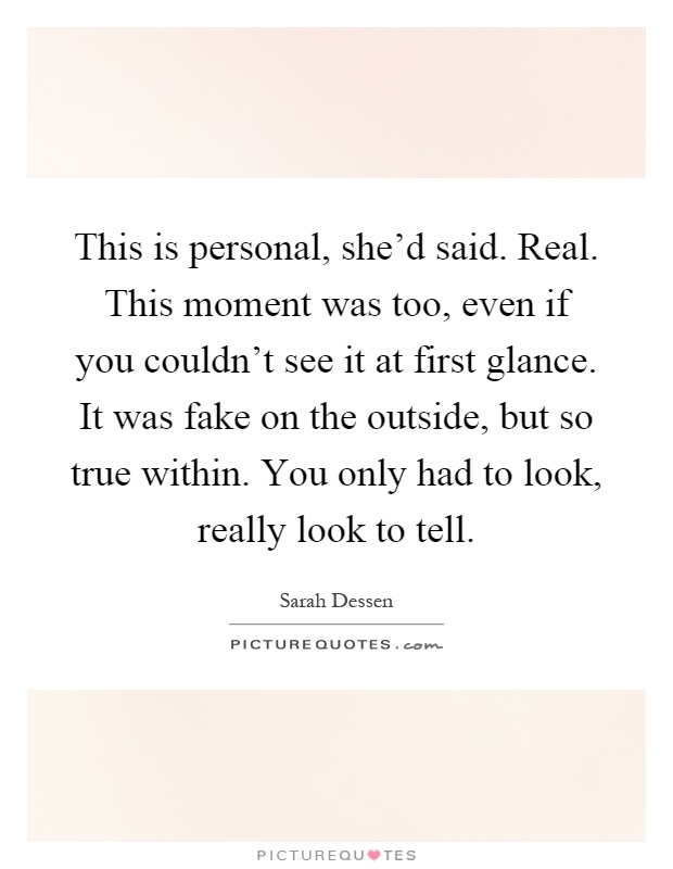 This is personal, she'd said. Real. This moment was too, even if you couldn't see it at first glance. It was fake on the outside, but so true within. You only had to look, really look to tell Picture Quote #1