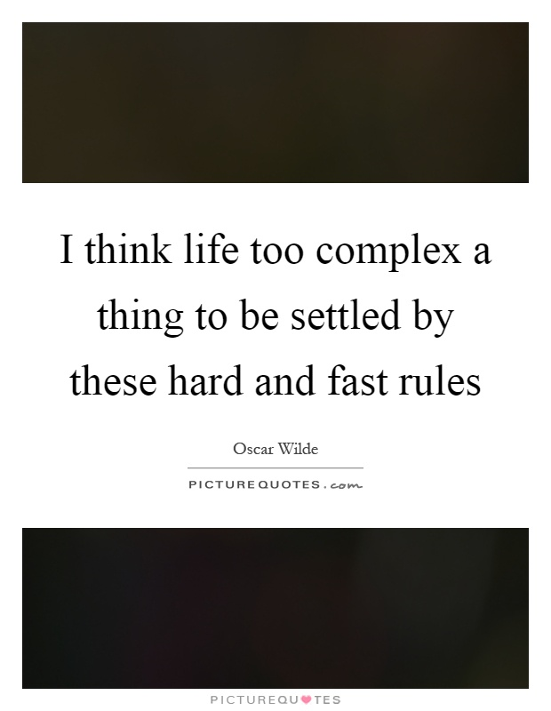 I think life too complex a thing to be settled by these hard and fast rules Picture Quote #1