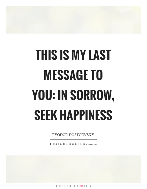 This is my last message to you: in sorrow, seek happiness Picture Quote #1