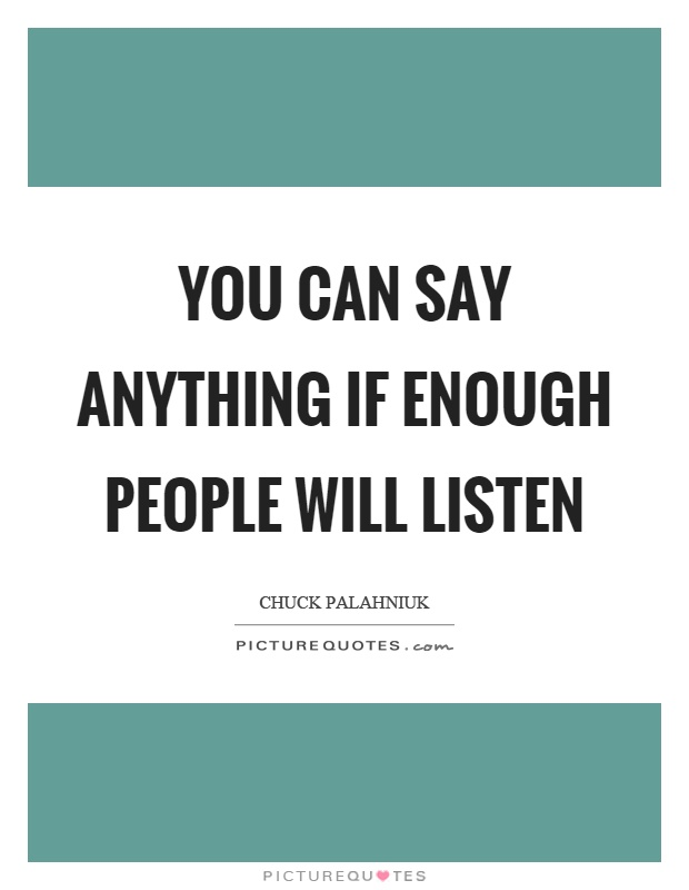 You can say anything if enough people will listen Picture Quote #1