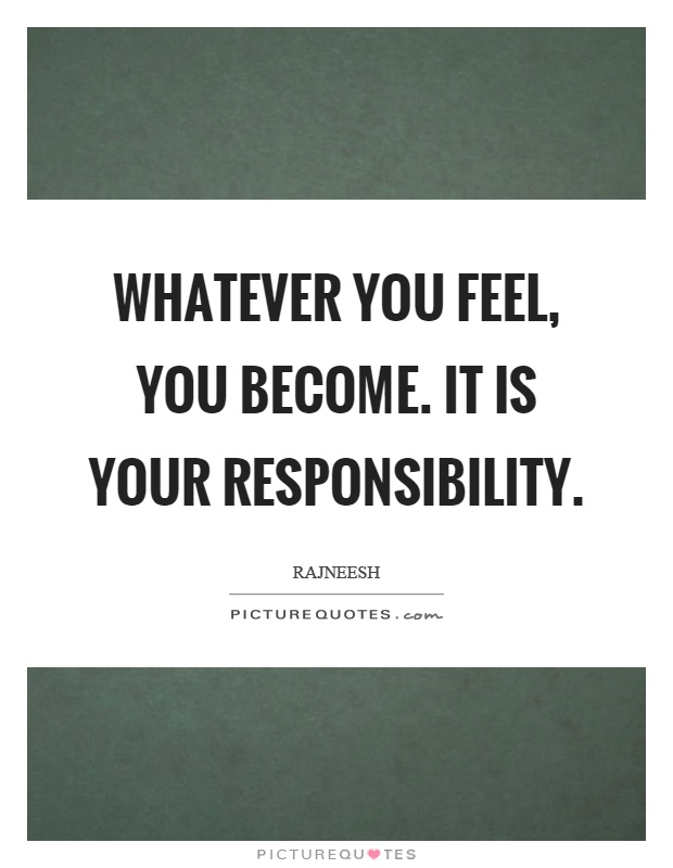Whatever you feel, you become. It is your responsibility Picture Quote #1