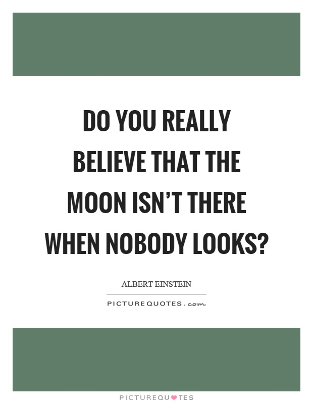Do you really believe that the moon isn't there when nobody looks? Picture Quote #1