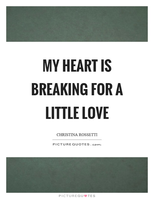 My heart is breaking for a little love Picture Quote #1