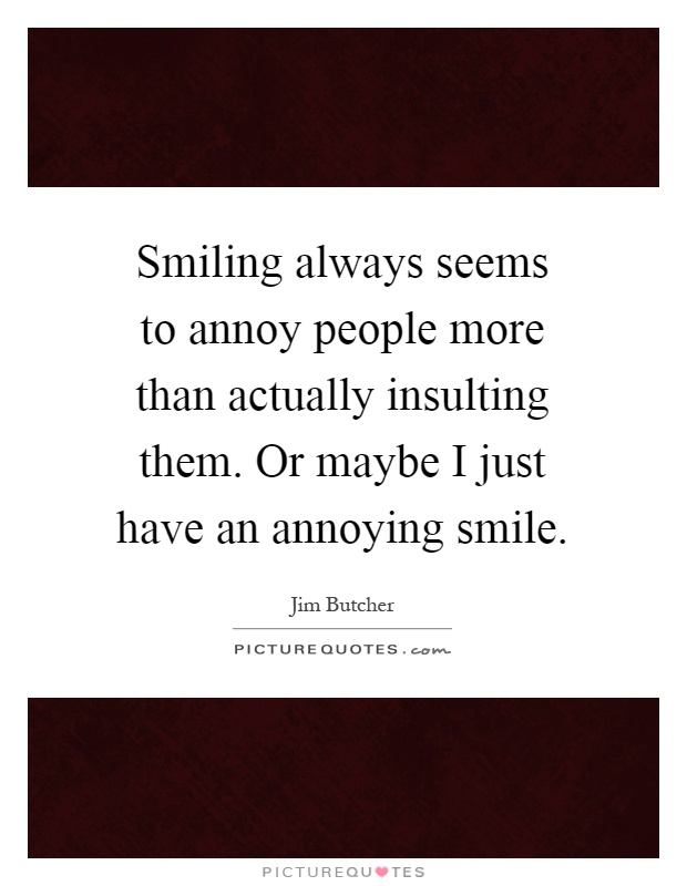 Smiling always seems to annoy people more than actually insulting them. Or maybe I just have an annoying smile Picture Quote #1