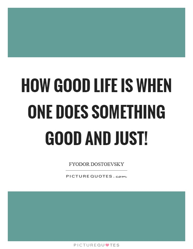 How good life is when one does something good and just! Picture Quote #1