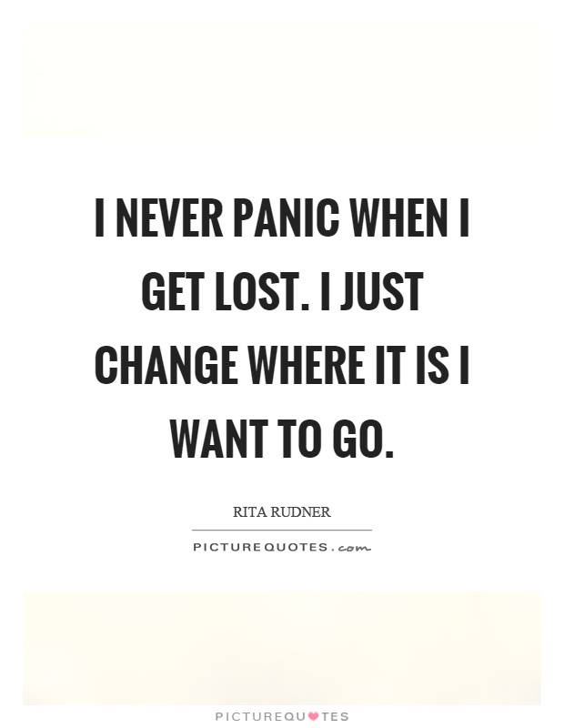I never panic when I get lost. I just change where it is I want to go Picture Quote #1