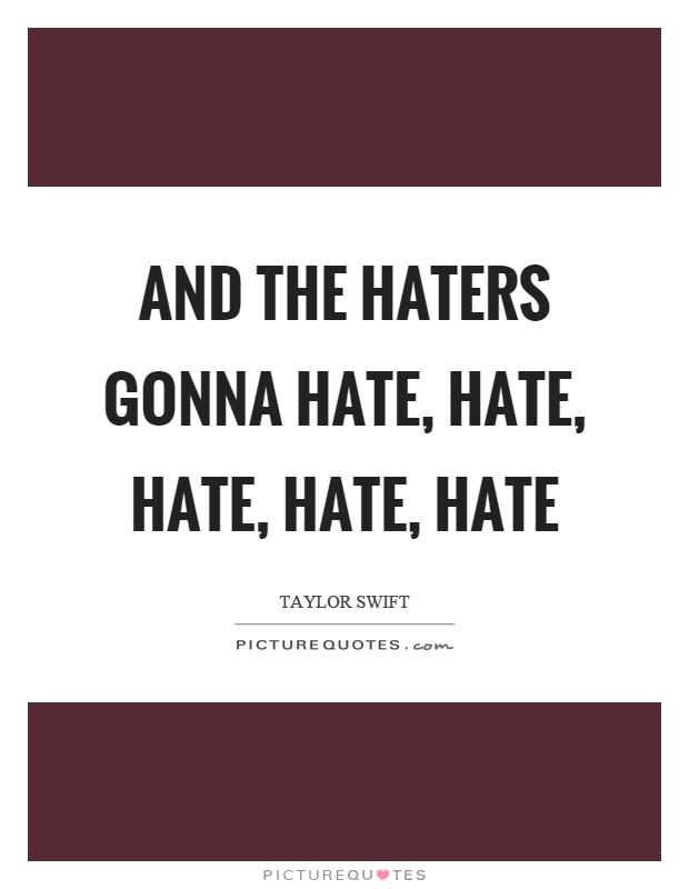 And the haters gonna hate, hate, hate, hate, hate   Picture ...