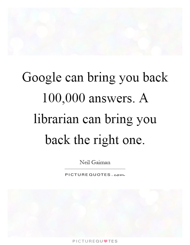 Google can bring you back 100,000 answers. A librarian can bring you back the right one Picture Quote #1