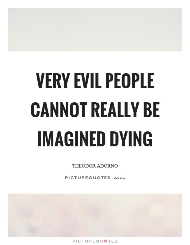 Very evil people cannot really be imagined dying Picture Quote #1