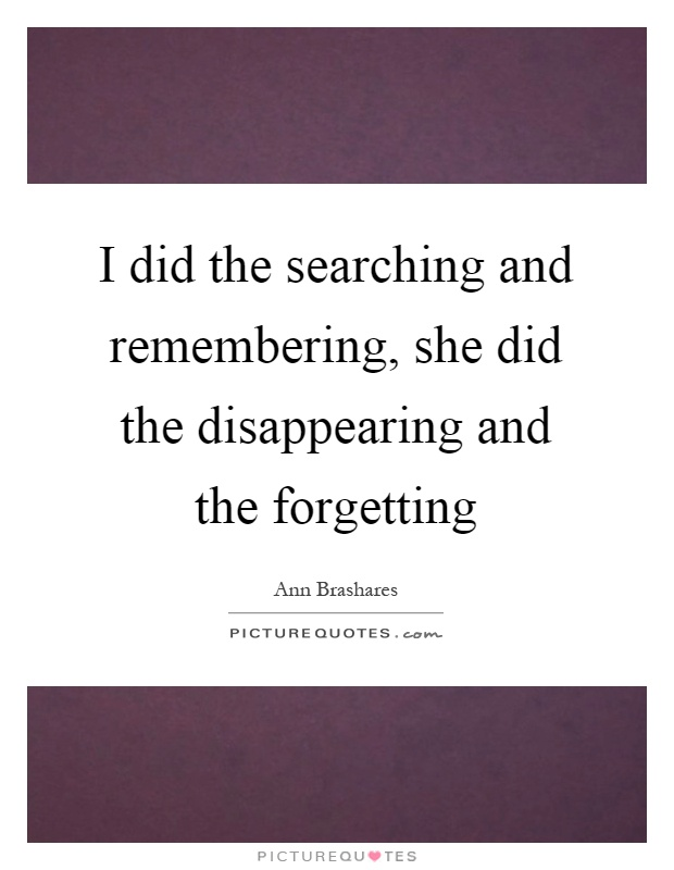 I did the searching and remembering, she did the disappearing and the forgetting Picture Quote #1