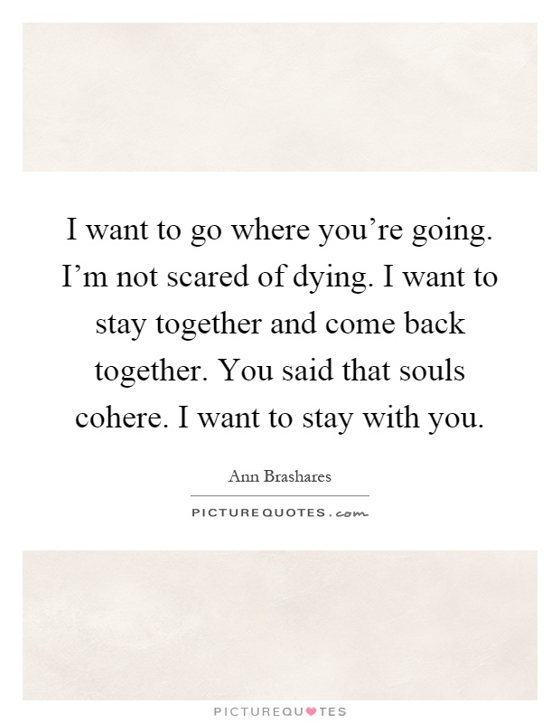 I want to go where you're going. I'm not scared of dying. I want to stay together and come back together. You said that souls cohere. I want to stay with you Picture Quote #1