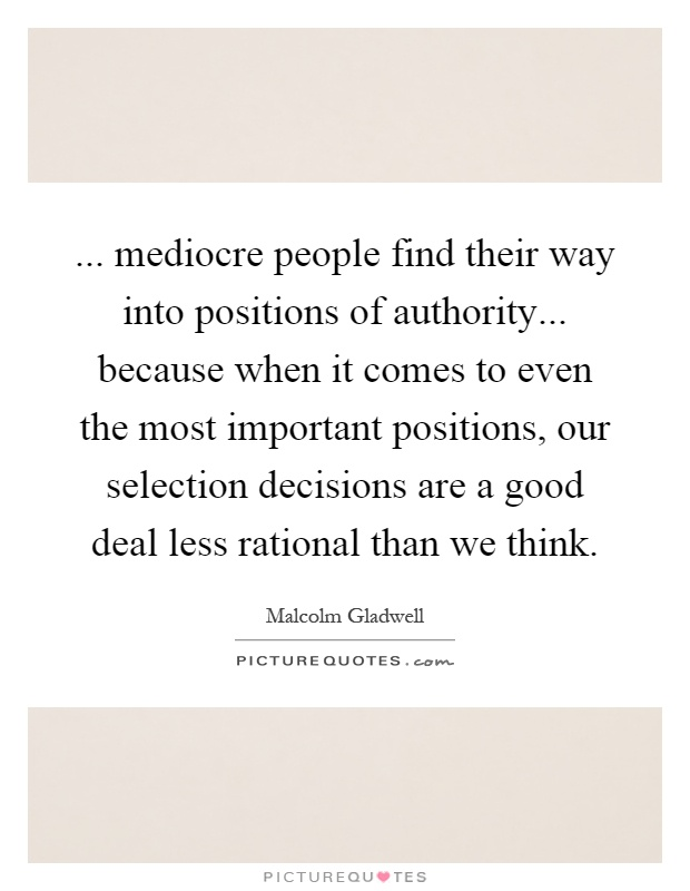 ... mediocre people find their way into positions of authority... because when it comes to even the most important positions, our selection decisions are a good deal less rational than we think Picture Quote #1