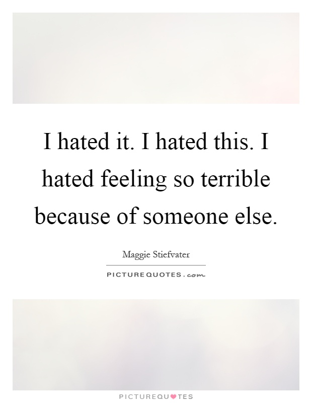 I hated it. I hated this. I hated feeling so terrible because of someone else Picture Quote #1