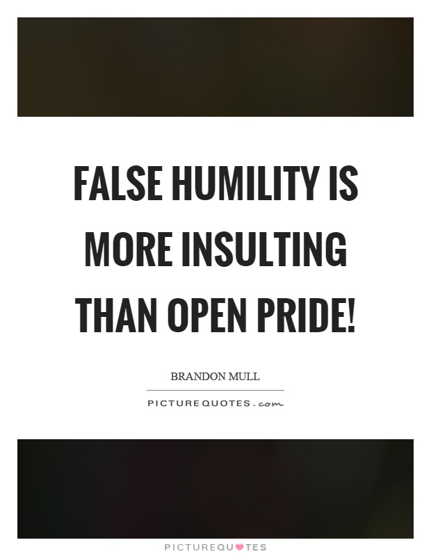 False humility is more insulting than open pride! Picture Quote #1