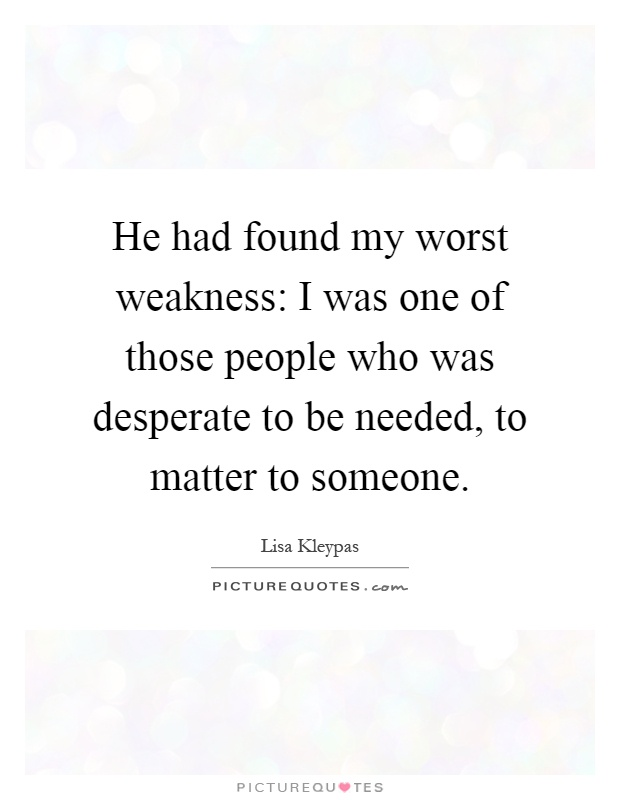 He had found my worst weakness: I was one of those people who was desperate to be needed, to matter to someone Picture Quote #1