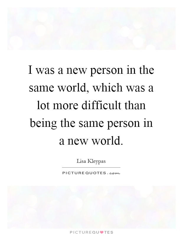 I was a new person in the same world, which was a lot more difficult than being the same person in a new world Picture Quote #1