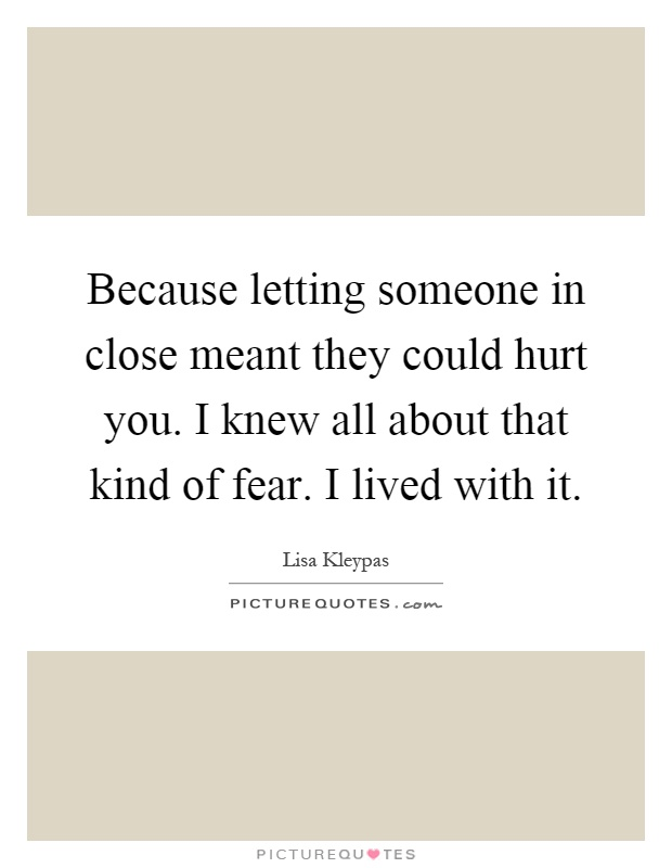 Because letting someone in close meant they could hurt you. I knew all about that kind of fear. I lived with it Picture Quote #1