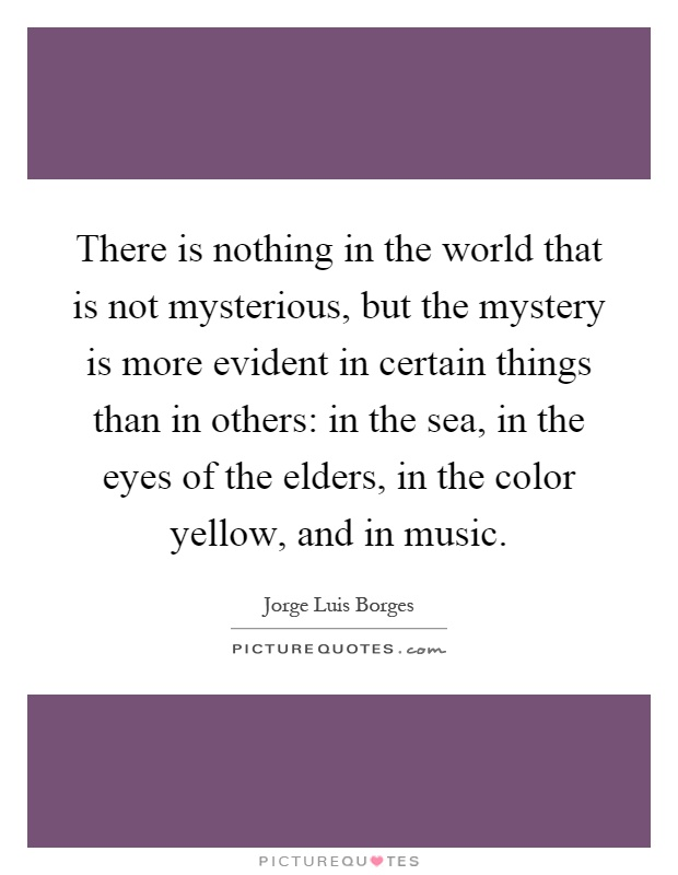 There is nothing in the world that is not mysterious, but the mystery is more evident in certain things than in others: in the sea, in the eyes of the elders, in the color yellow, and in music Picture Quote #1