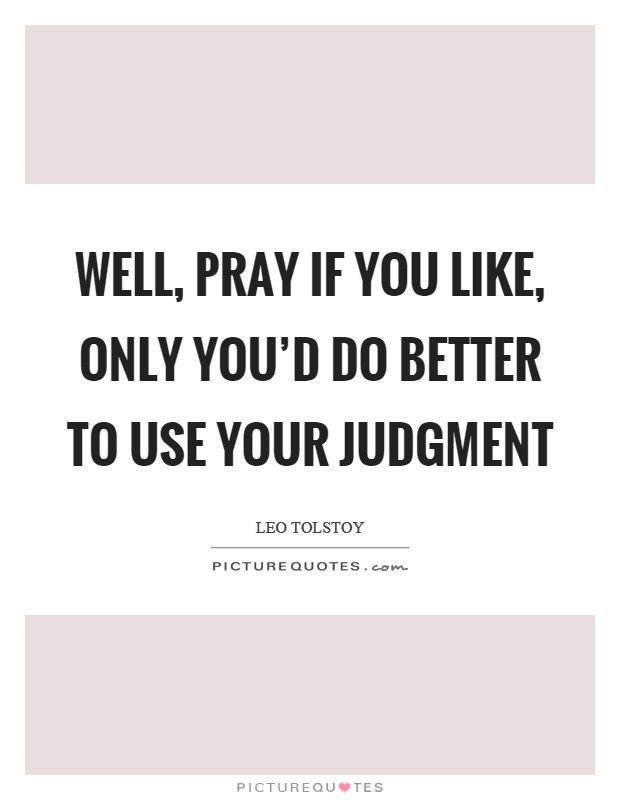 Well, pray if you like, only you'd do better to use your judgment Picture Quote #1